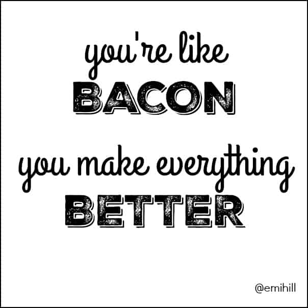 Youre Like Bacon - You Make Everything Better